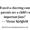 "We all need a cheering committee and parents are a child's most important fans!"" ― Vivian Kirkfield"