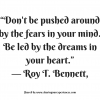 "Dont be pushed around by the fears in your mind. Be led by the dreams in your heart.""-- Roy T.Bennett #quotes #thoughtoftheday #inspiration"