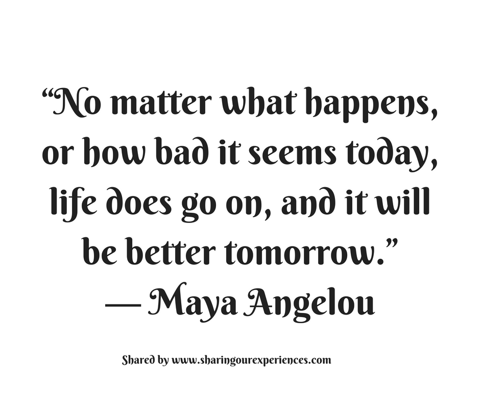 No matter what happens,or how bad it seems today, life does go on, and it will be better tomorrow. --Maya Angelou #quotes #thoughtoftheday #inspiration