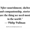 """After nourishment, shelter and companionship, stories are the thing we need most in the world"". --Philip Pullman #quotes #thoughtoftheday #inspiration"