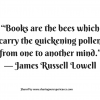 "Books are the bees which carry the quickening pollen from one to another mind"". -- James Russell Lowell #quotes #thoughtoftheday #inspiration"