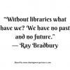 """Without libraries what have we? We have no past and no future."""" -- Ray Bradbury #quotes #thoughtoftheday #inspiration"""