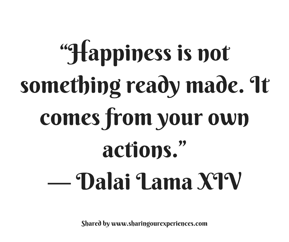 Happiness Is Not Something Ready Madeit Comes From Your Own Actions