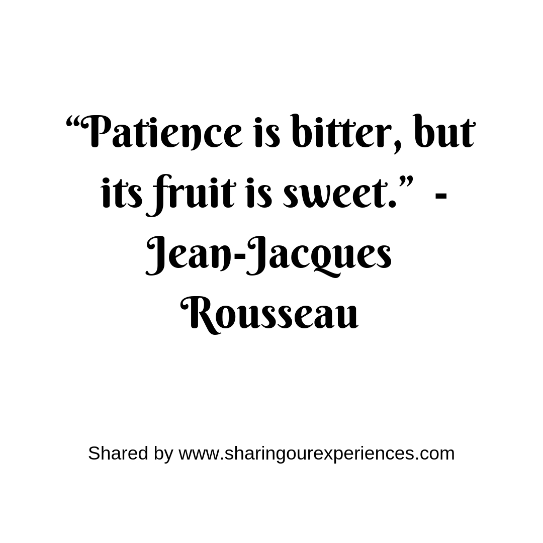 """Patience is bitter, but its fruit is sweet.""-Jean-Jacques Rousseau #parentingquotes"