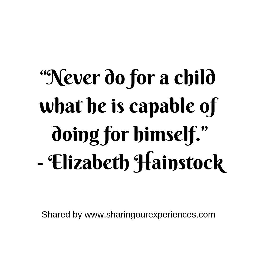 """Never do for a child what he is capable of doing for himself.""- Elizabeth Hainstock #parentingquotes"