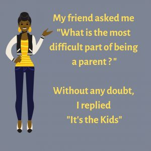 "My friend asked me ""What is the most difficult part of being a parent ?"" Without any doubt, I replied ""It's the Kids"" #funnyParentingmemes"