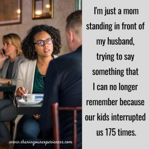 I'm just a mom standing in front of my husband, trying to say something that I can no longer remember because our kids interrupted us 175 times. #funnyParentingmemes