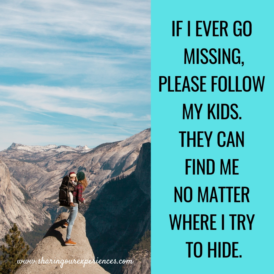 IF I EVER GO MISSING, PLEASE FOLLOW MY KIDS. THEY CAN FIND ME NO MATTER  WHERE I TRY TO HIDE.  #funnyParentingmemes
