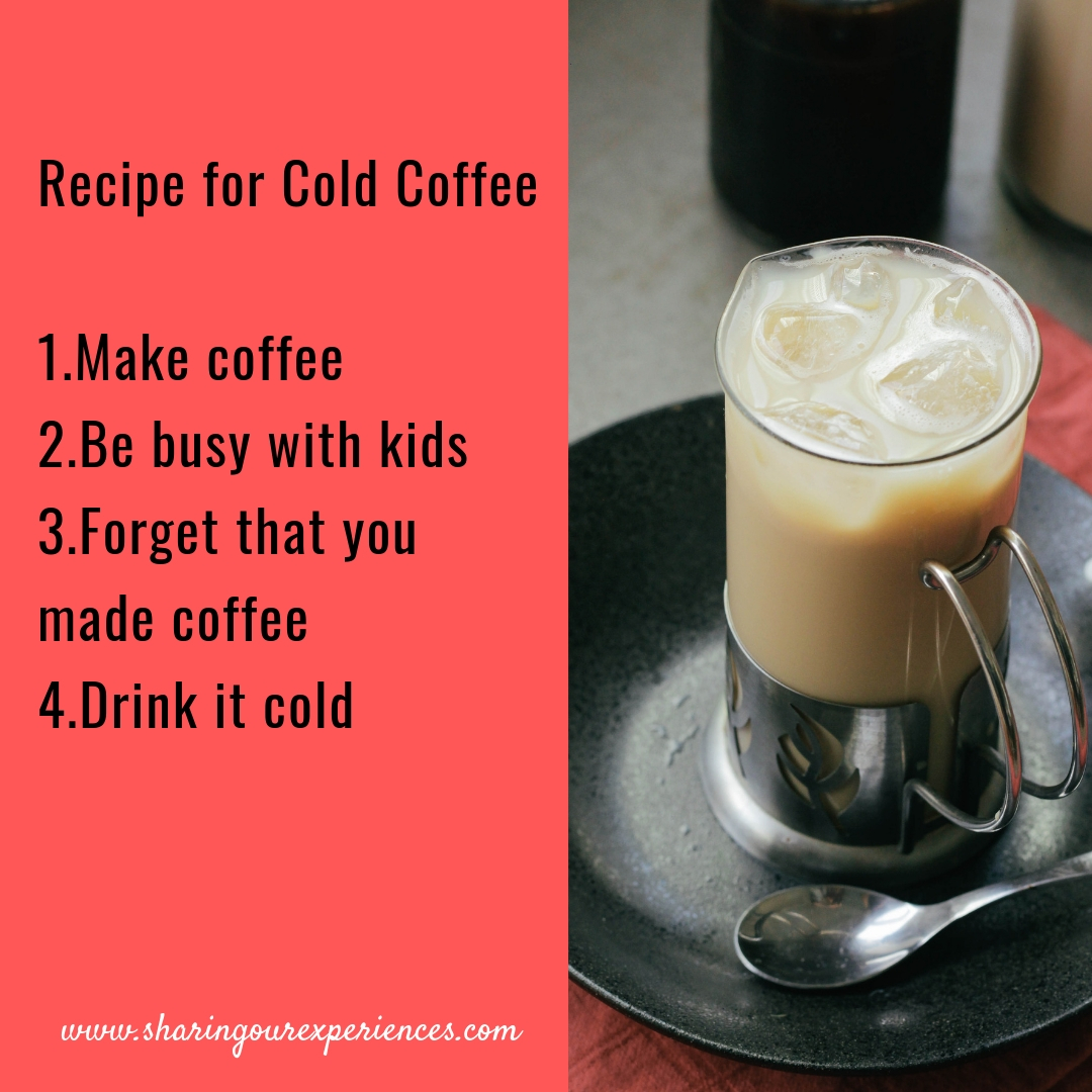 Recipe for Cold Coffee,1.Make coffee 2.Be busy with kids 3.Forget that you made coffee 4.Drink it cold