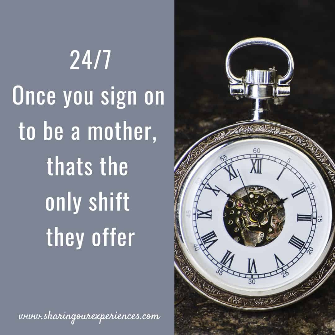24/7 Once you sign on to be a mother,thats the only shift they offer