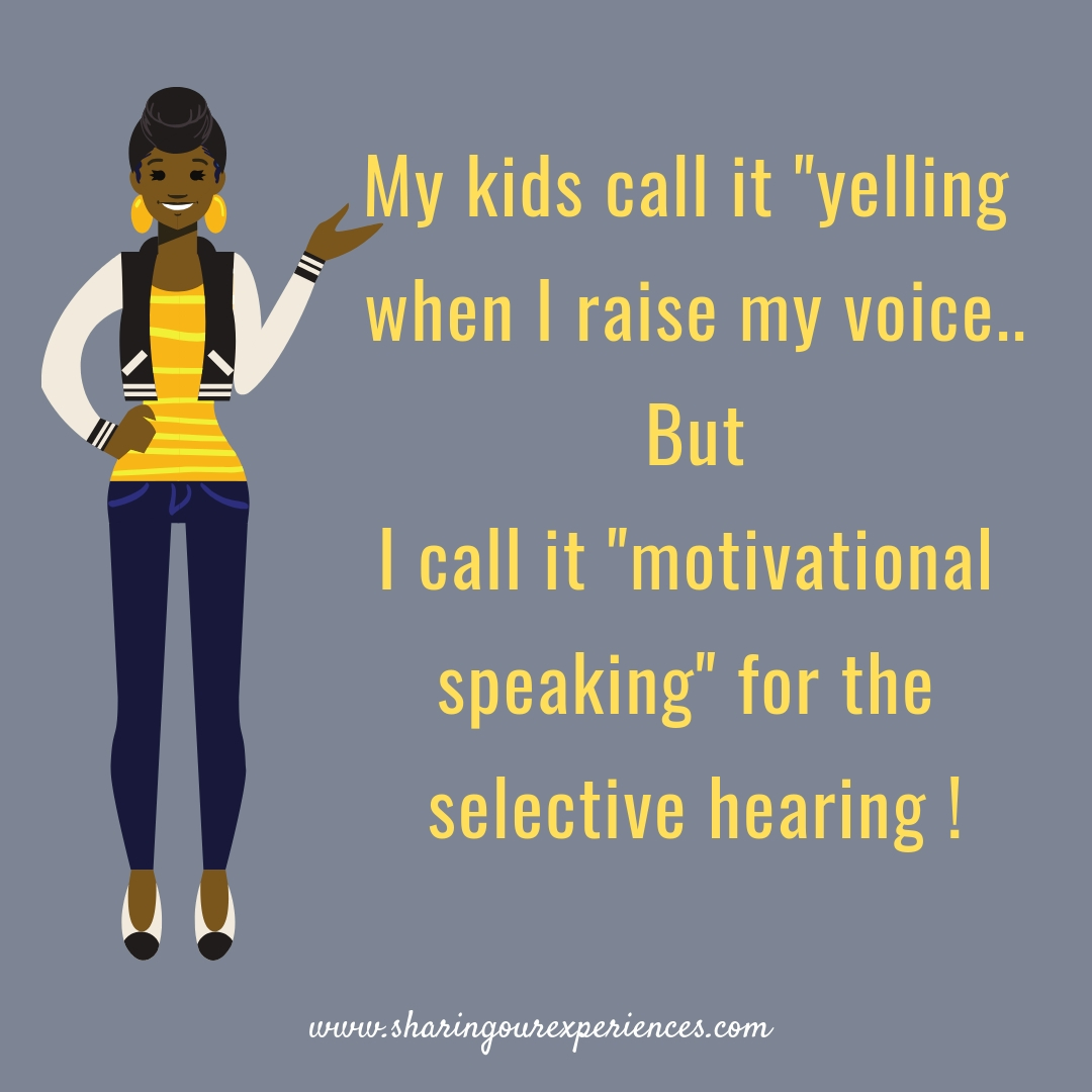 "My Kids call it yelling when I raise my voice,but I call it "" motivational speaking"" for the selective hearing"