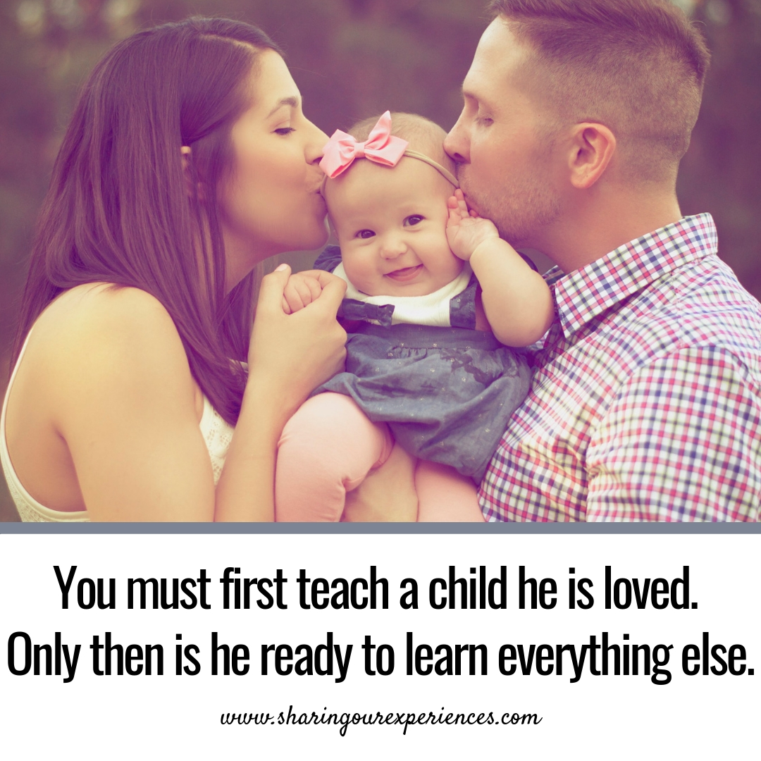 You must first teach a child he is loved. Only then is he ready to learn everything else.