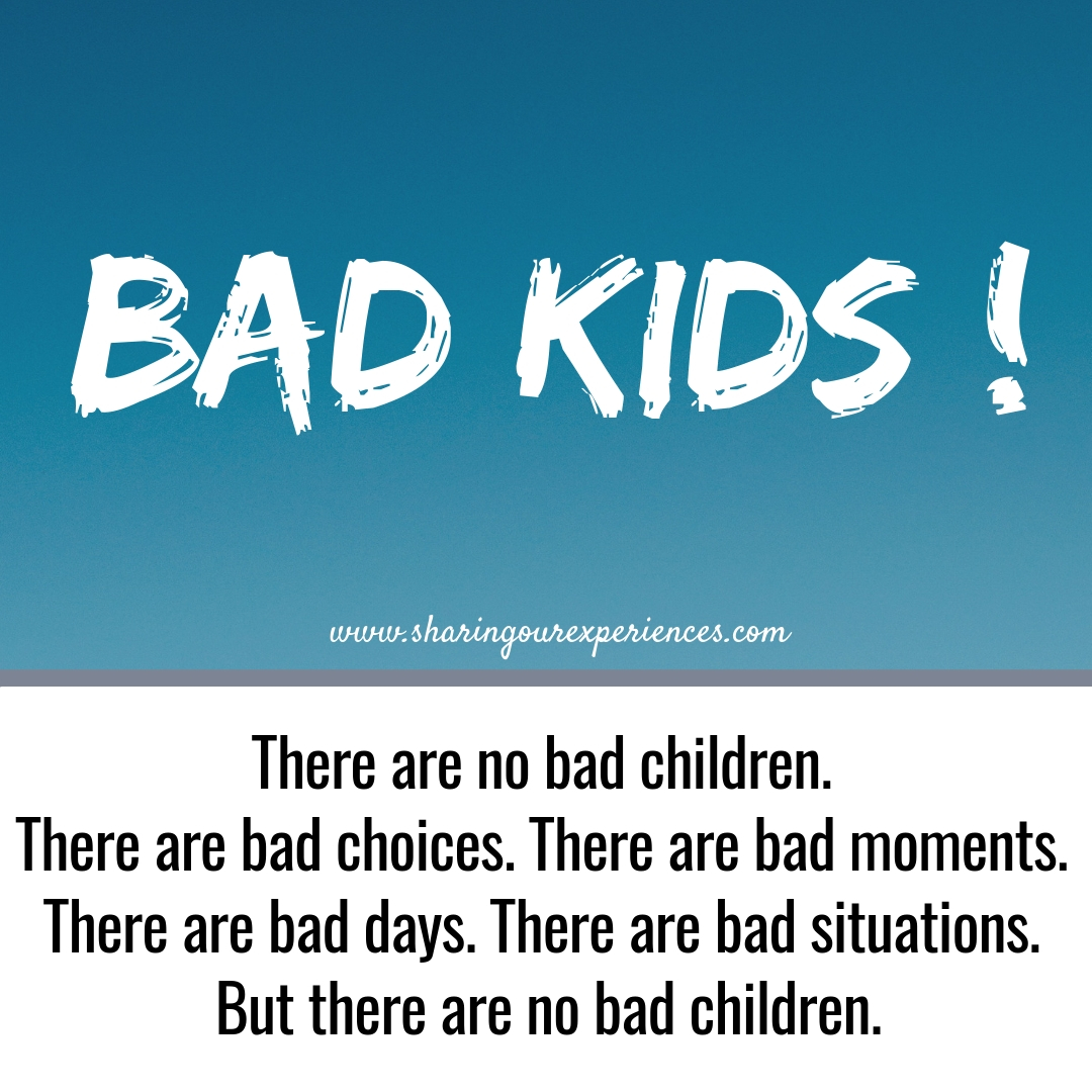 There are no bad children. There are bad choices. There are bad moments. There are bad days. There are bad situations. But there are no bad children.