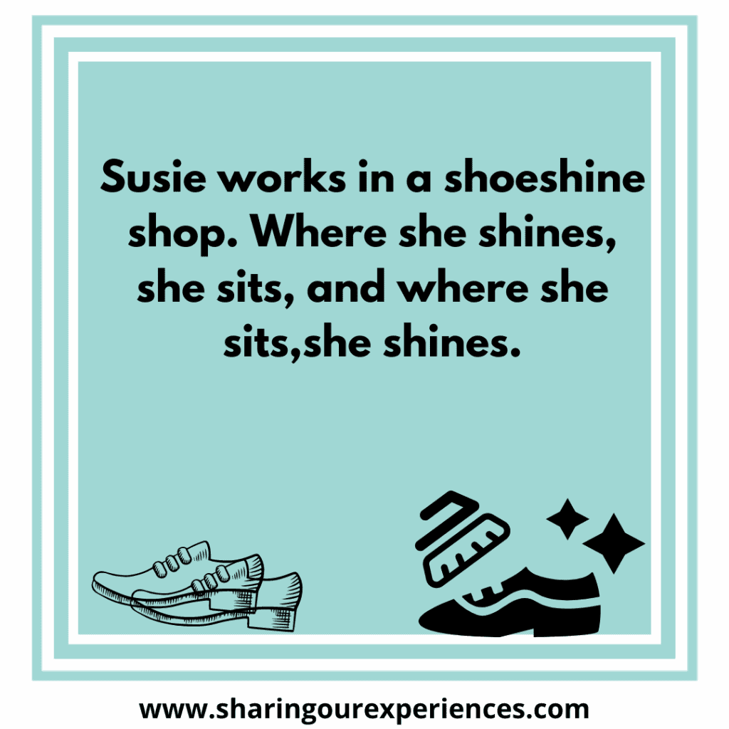 Difficult and famous English tongue twister for kids Susie works in a shoeshine shop where she shines she sits, and where she sits, she shines.