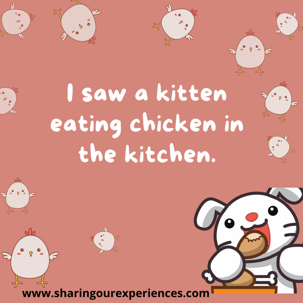 Popular and difficult English tongue twister for kids.I saw a kitten eating chicken in the kitchen.