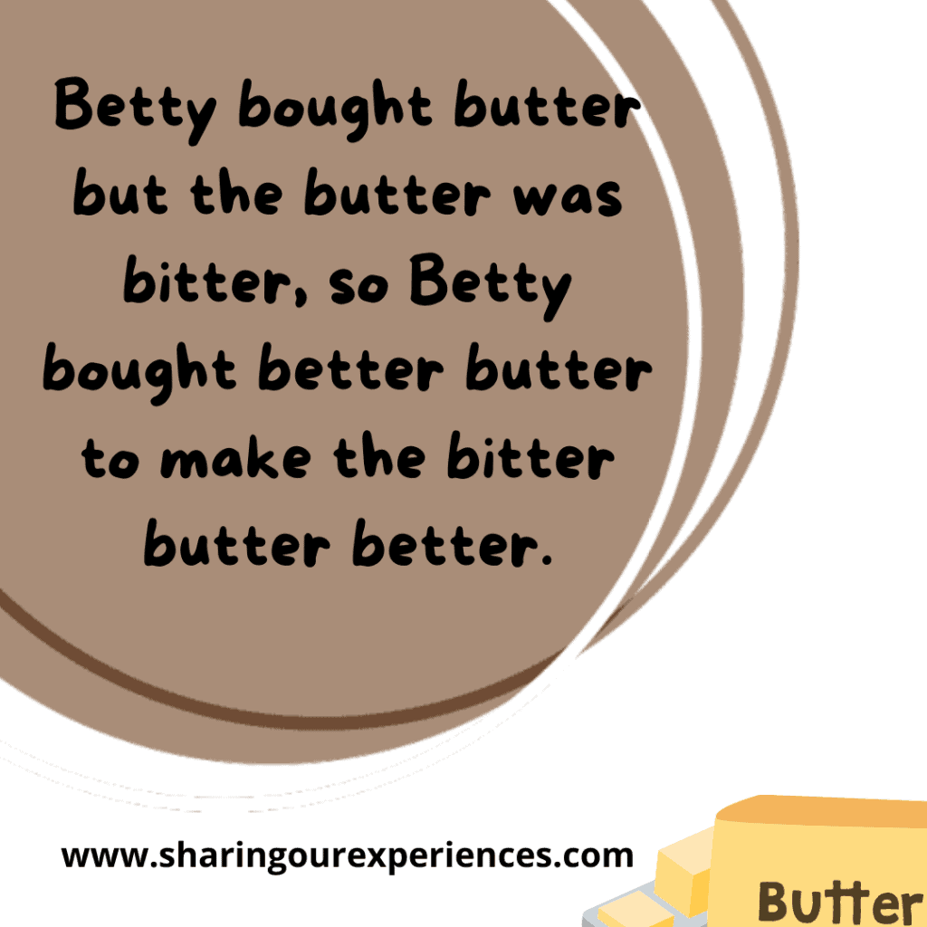 Tough and popular English tongue twister for kids. Betty bought butter but the butter was bitter. So Betty bought better butter to make the bitter butter better.
