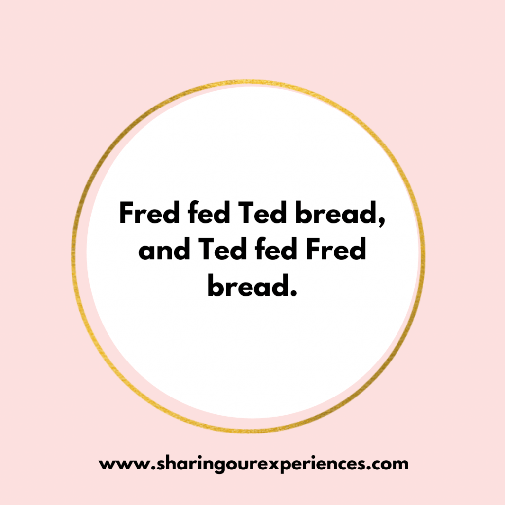 Tricky and famous English Tongue twister for kids. Fred fed Ted bread, and Ted fed Fred bread.